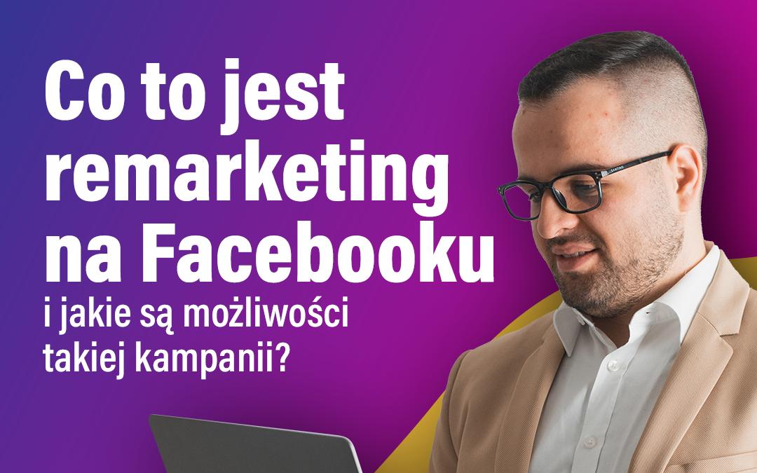 Co to jest remarketing na Facebooku i jakie są możliwości takiej kampanii?